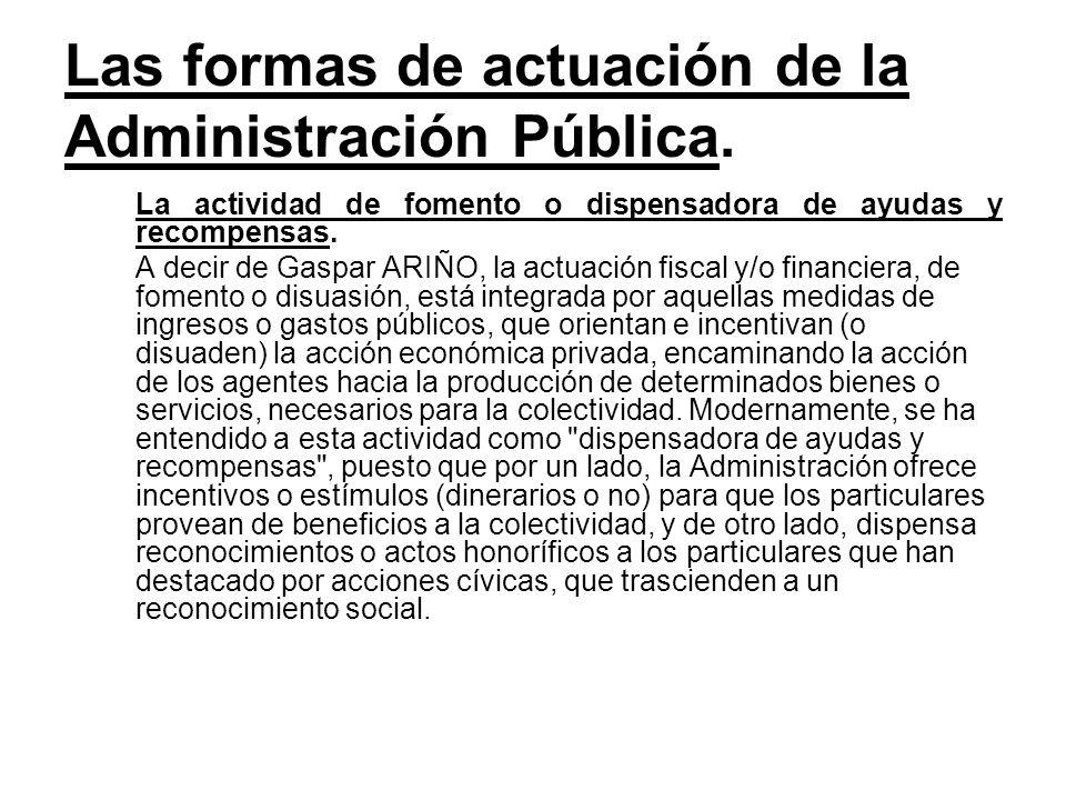 Las formas de actuación de la Administración Pública. La actividad de fomento o dispensadora de ayudas y recompensas. A decir de Gaspar ARIÑO, la actu