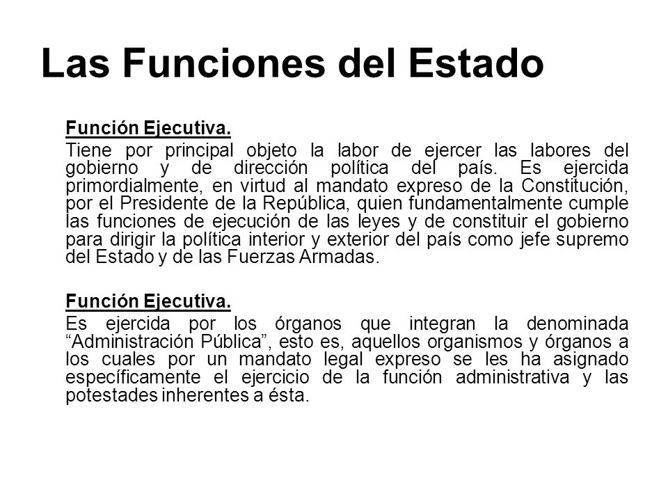 Las Funciones del Estado Función Ejecutiva. Tiene por principal objeto la labor de ejercer las labores del gobierno y de dirección política del país.