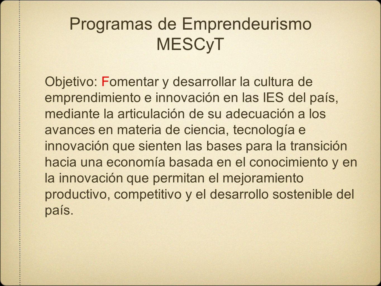Programas de Emprendeurismo MESCyT Objetivo: Fomentar y desarrollar la cultura de emprendimiento e innovación en las IES del país, mediante la articul