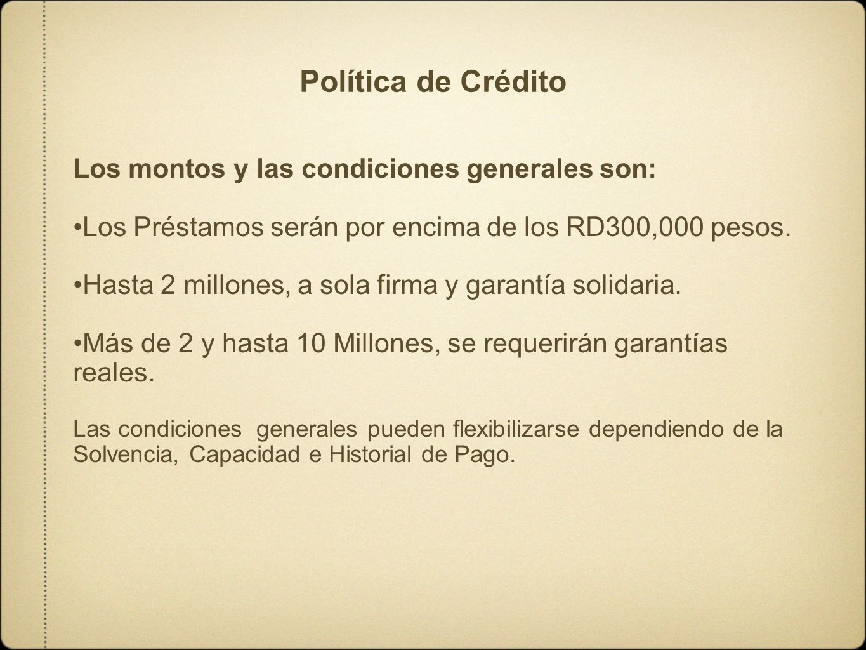 Política de Crédito Los montos y las condiciones generales son: Los Préstamos serán por encima de los RD300,000 pesos. Hasta 2 millones, a sola firma