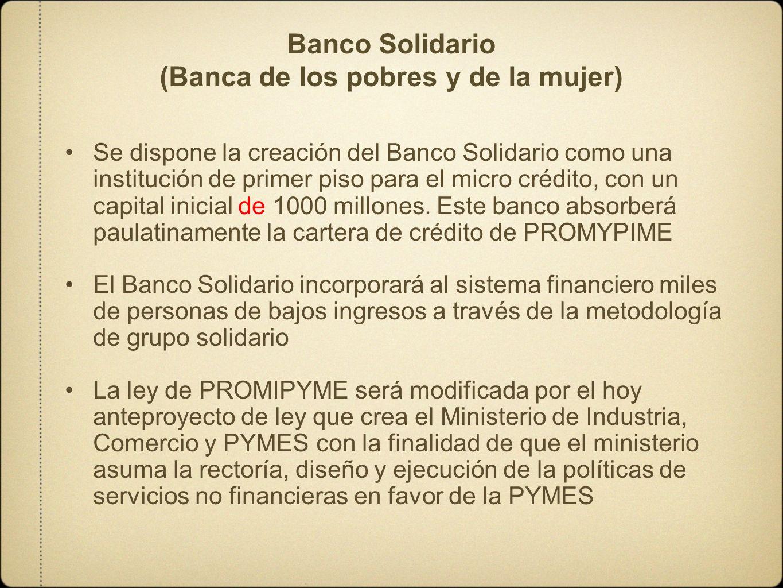 Banco Solidario (Banca de los pobres y de la mujer) Se dispone la creación del Banco Solidario como una institución de primer piso para el micro crédi