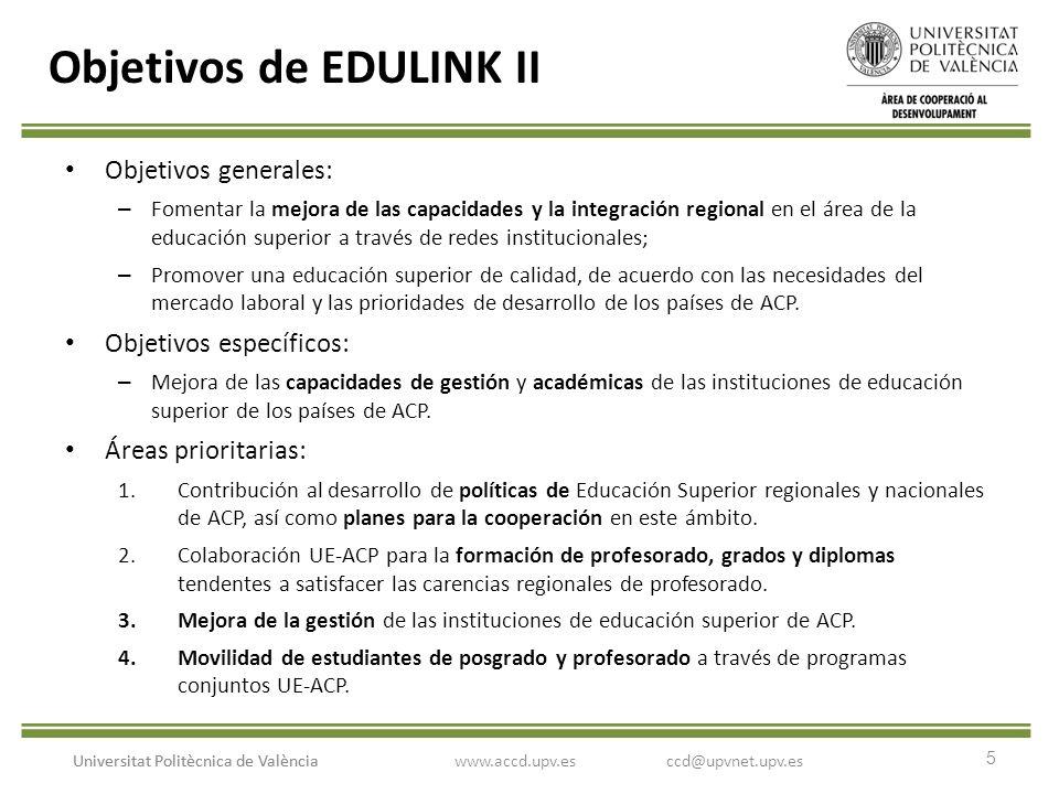 5 Universitat Politècnica de València Objetivos de EDULINK II Objetivos generales: – Fomentar la mejora de las capacidades y la integración regional en el área de la educación superior a través de redes institucionales; – Promover una educación superior de calidad, de acuerdo con las necesidades del mercado laboral y las prioridades de desarrollo de los países de ACP.