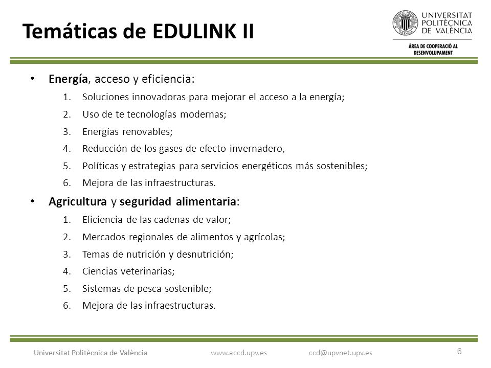 6 Universitat Politècnica de València Temáticas de EDULINK II Energía, acceso y eficiencia: 1.Soluciones innovadoras para mejorar el acceso a la energía; 2.Uso de te tecnologías modernas; 3.Energías renovables; 4.Reducción de los gases de efecto invernadero, 5.Políticas y estrategias para servicios energéticos más sostenibles; 6.Mejora de las infraestructuras.
