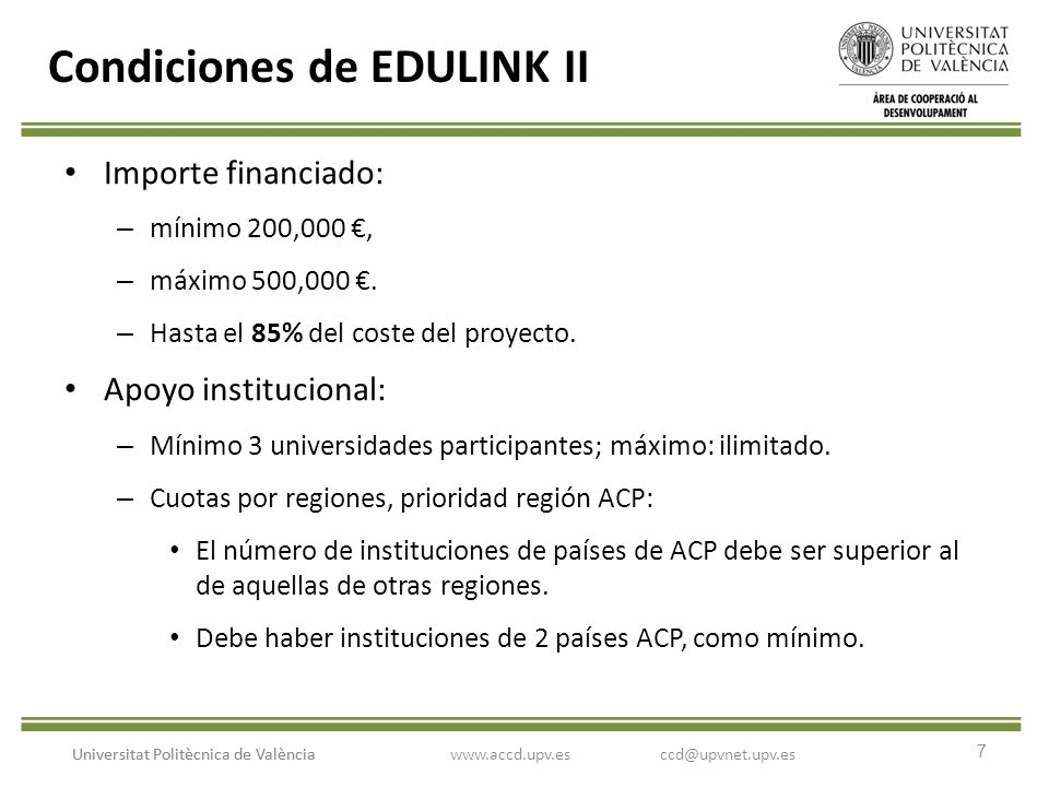 7 Universitat Politècnica de València Condiciones de EDULINK II Importe financiado: – mínimo 200,000, – máximo 500,000. – Hasta el 85% del coste del p