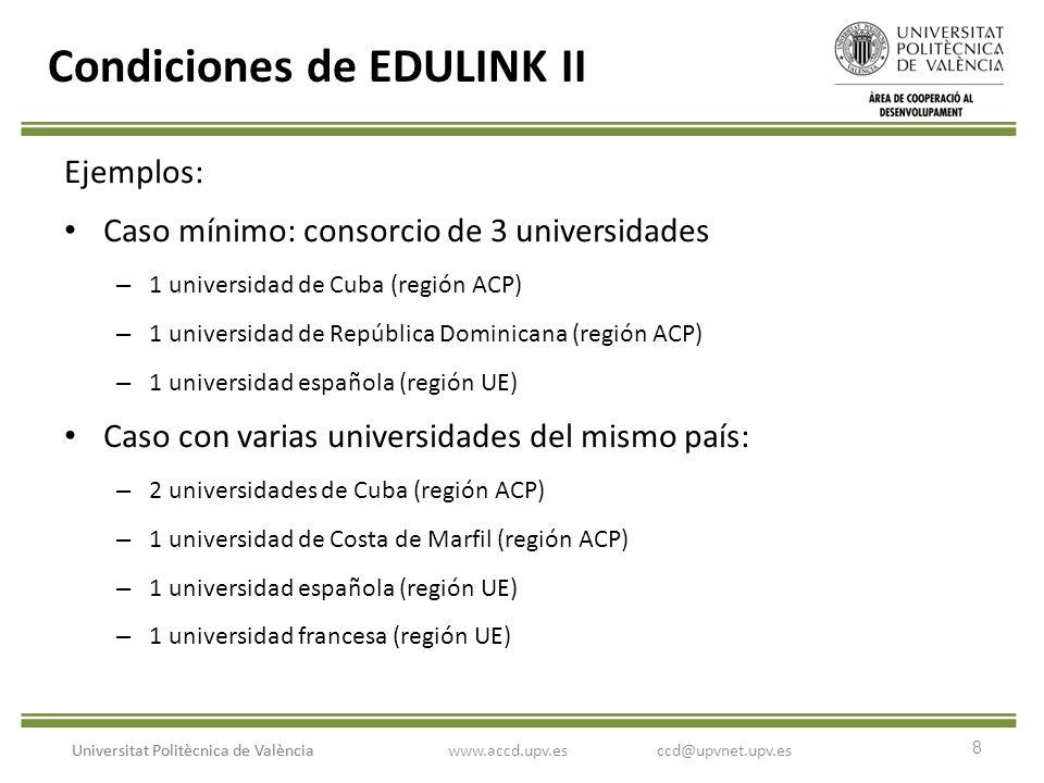 8 Universitat Politècnica de València Condiciones de EDULINK II Ejemplos: Caso mínimo: consorcio de 3 universidades – 1 universidad de Cuba (región ACP) – 1 universidad de República Dominicana (región ACP) – 1 universidad española (región UE) Caso con varias universidades del mismo país: – 2 universidades de Cuba (región ACP) – 1 universidad de Costa de Marfil (región ACP) – 1 universidad española (región UE) – 1 universidad francesa (región UE) www.accd.upv.esccd@upvnet.upv.es