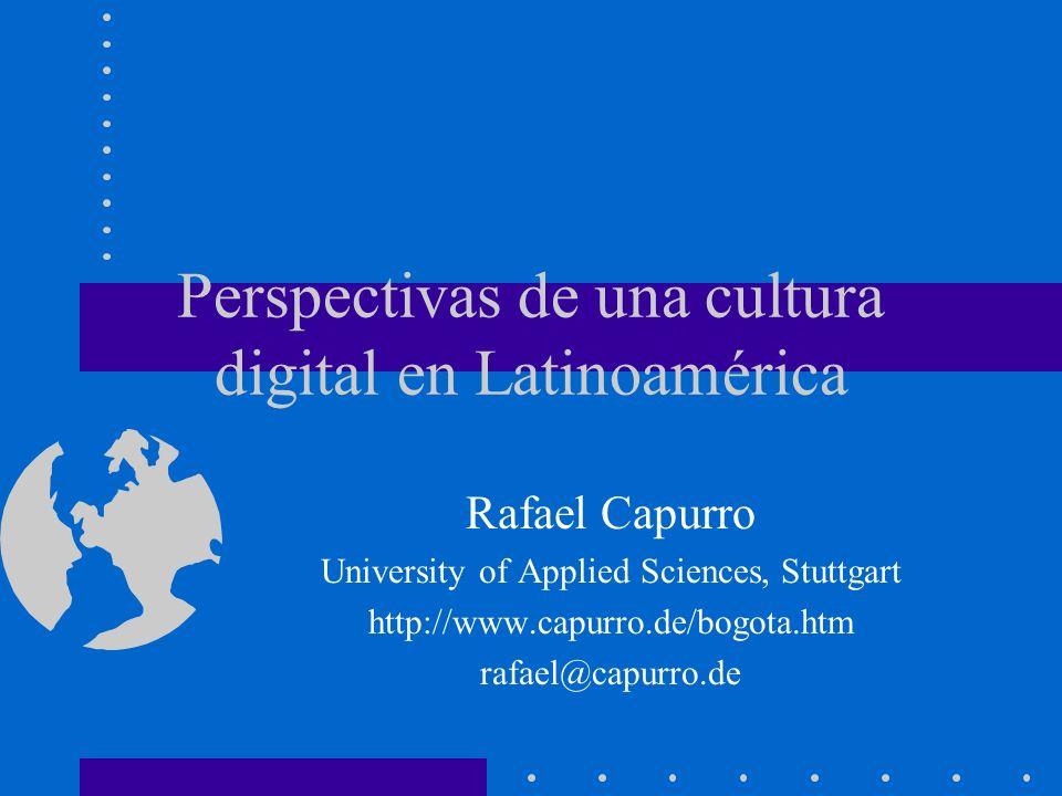 Perspectivas de una cultura digital en Latinoamérica Rafael Capurro University of Applied Sciences, Stuttgart http://www.capurro.de/bogota.htm rafael@capurro.de