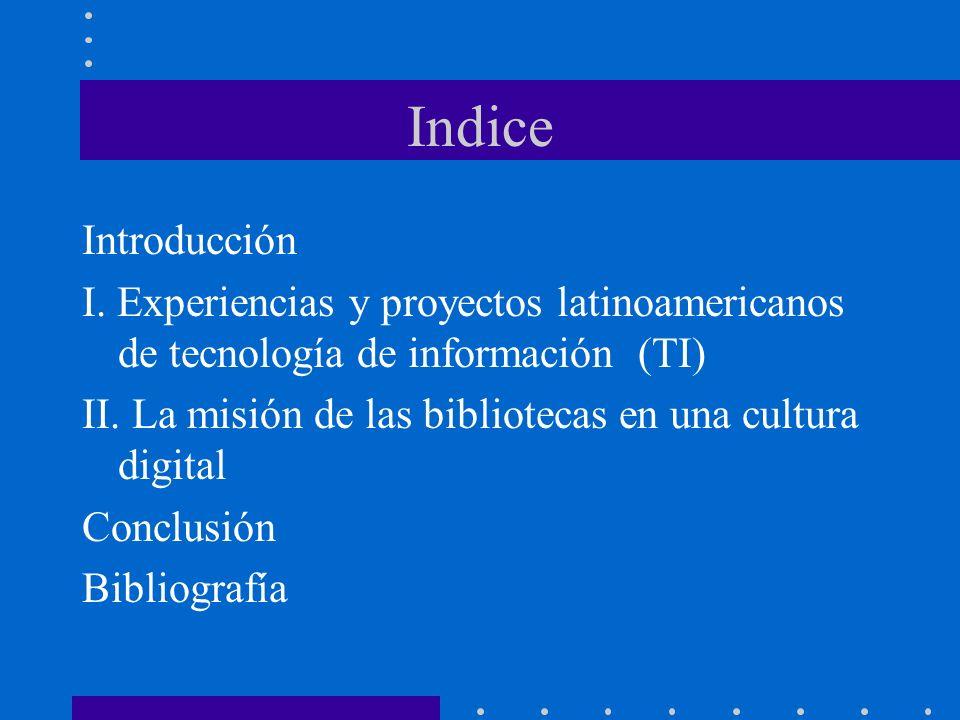Indice Introducción I. Experiencias y proyectos latinoamericanos de tecnología de información (TI) II. La misión de las bibliotecas en una cultura dig