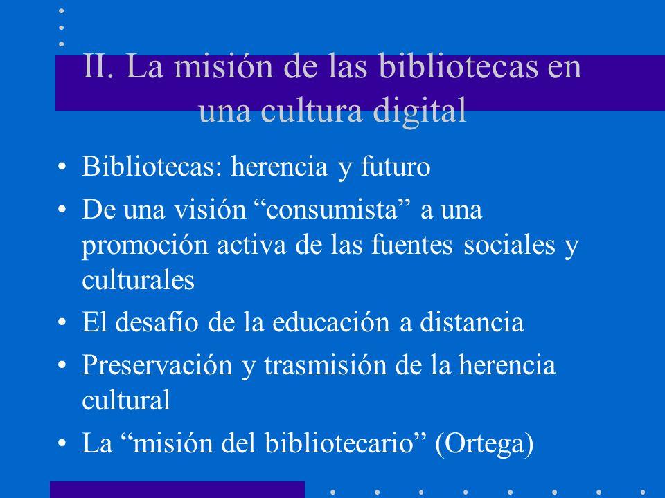 II. La misión de las bibliotecas en una cultura digital Bibliotecas: herencia y futuro De una visión consumista a una promoción activa de las fuentes