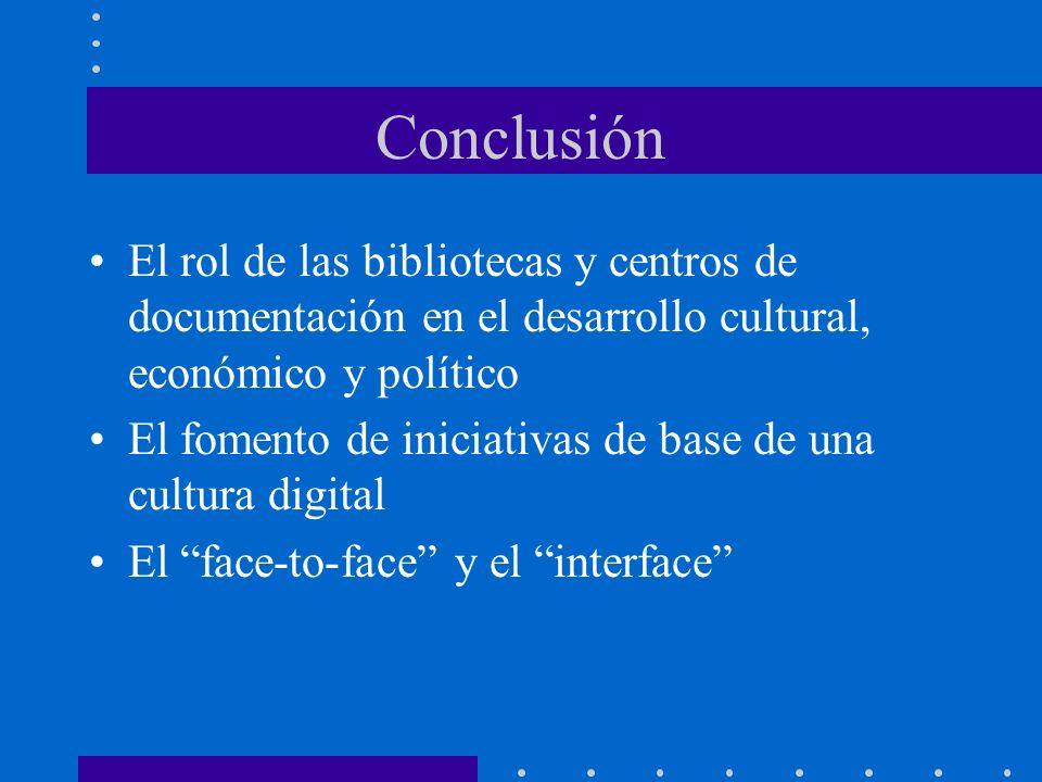 Conclusión El rol de las bibliotecas y centros de documentación en el desarrollo cultural, económico y político El fomento de iniciativas de base de una cultura digital El face-to-face y el interface