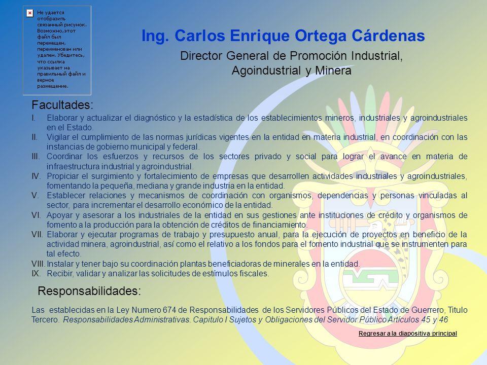 Ing. Carlos Enrique Ortega Cárdenas Facultades: Responsabilidades: Regresar a la diapositiva principal Director General de Promoción Industrial, Agoin