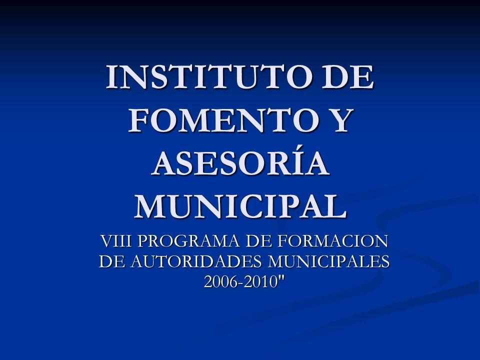 INSTITUTO DE FOMENTO Y ASESORÍA MUNICIPAL VIII PROGRAMA DE FORMACION DE AUTORIDADES MUNICIPALES 2006-2010
