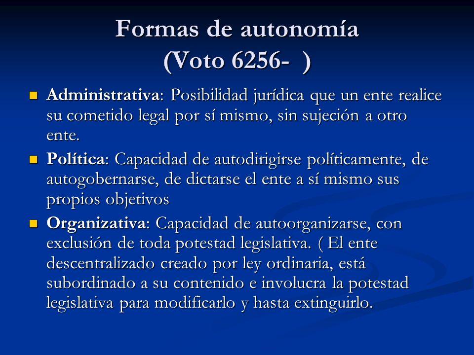 Formas de autonomía (Voto 6256- ) Administrativa: Posibilidad jurídica que un ente realice su cometido legal por sí mismo, sin sujeción a otro ente. A