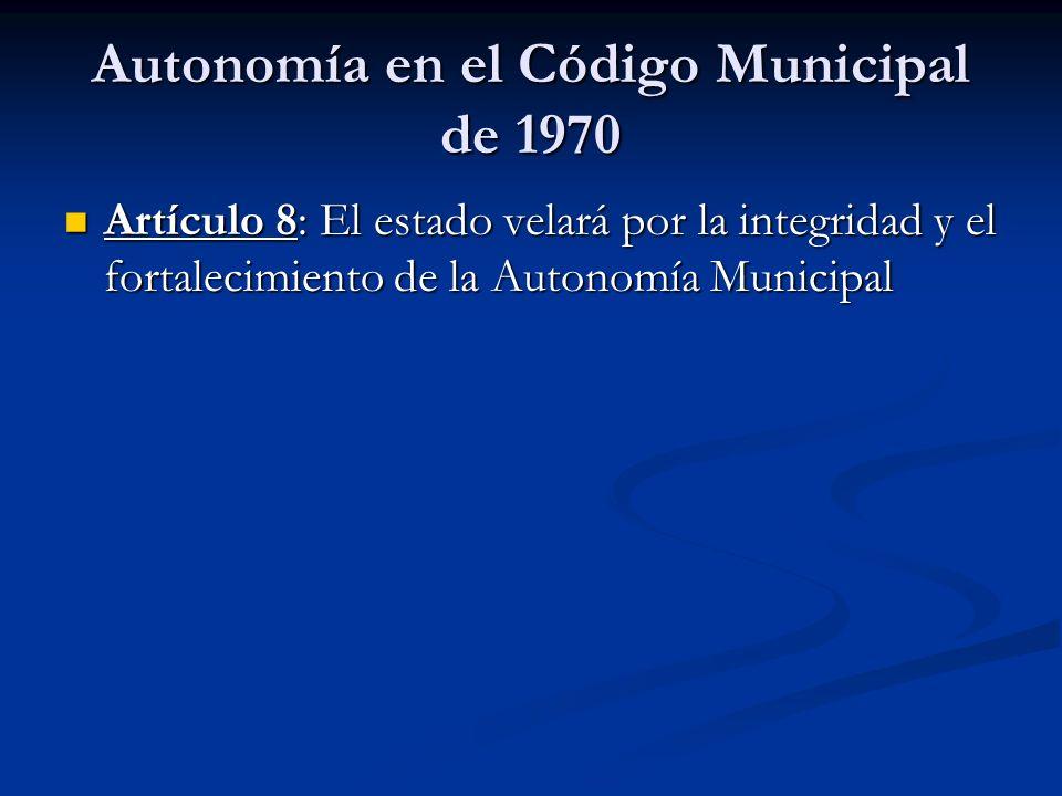 Autonomía en el Código Municipal de 1970 Artículo 8: El estado velará por la integridad y el fortalecimiento de la Autonomía Municipal Artículo 8: El