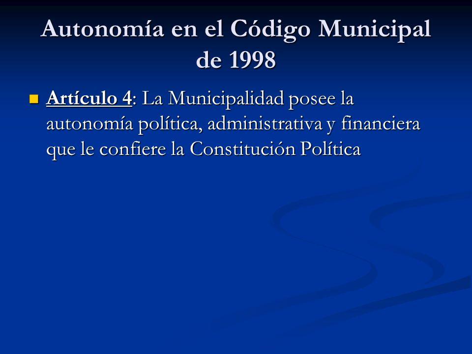 Autonomía en el Código Municipal de 1998 Artículo 4: La Municipalidad posee la autonomía política, administrativa y financiera que le confiere la Cons