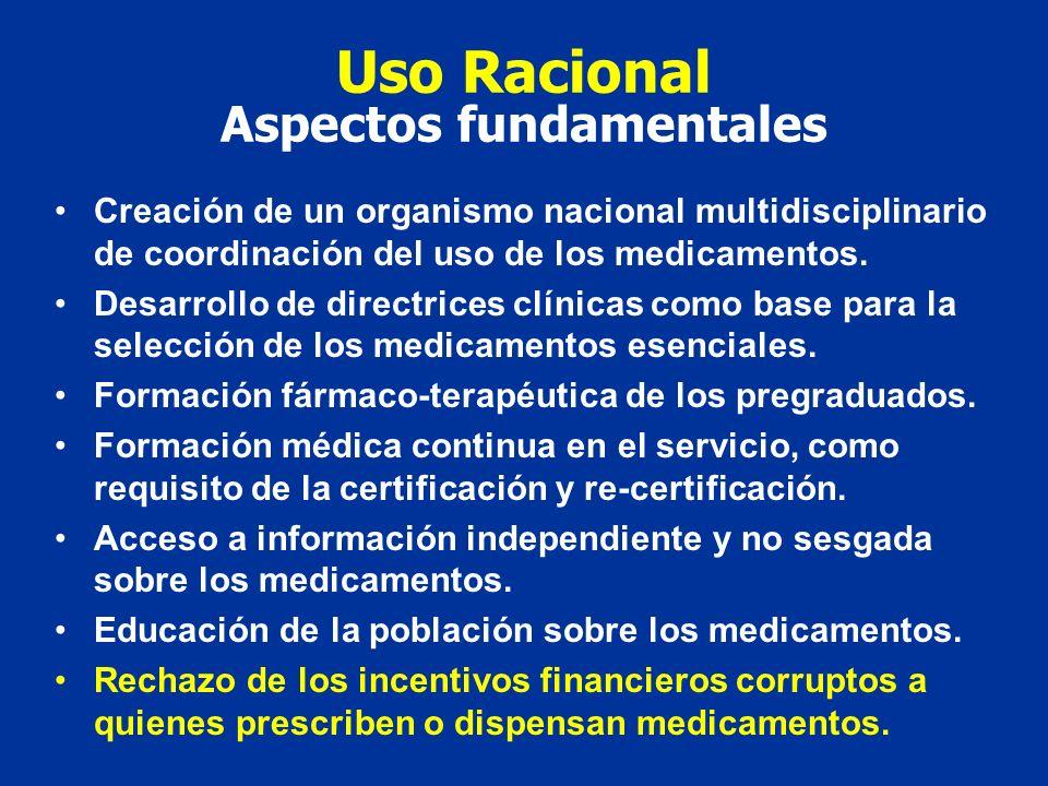 Uso Racional Aspectos fundamentales Creación de un organismo nacional multidisciplinario de coordinación del uso de los medicamentos. Desarrollo de di