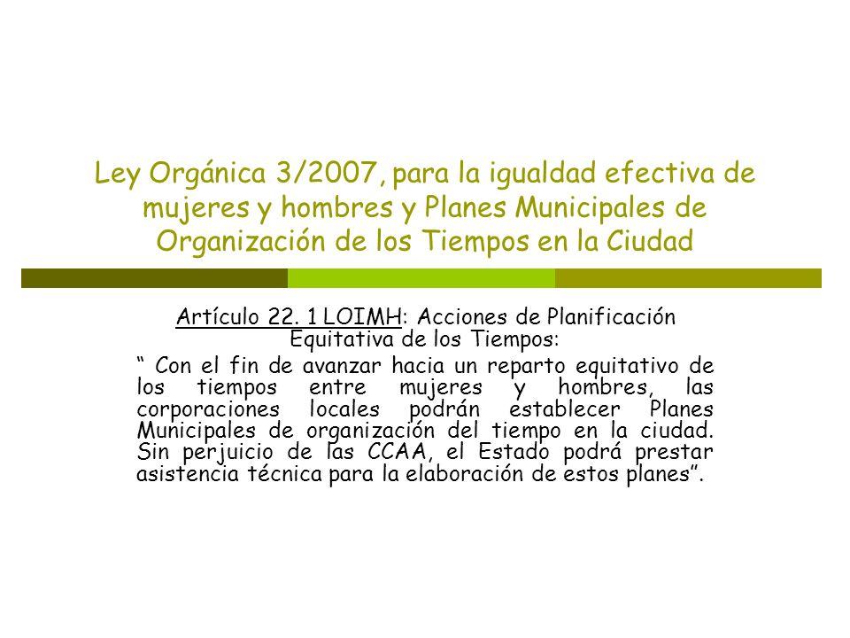 Ley Orgánica 3/2007, para la igualdad efectiva de mujeres y hombres y Planes Municipales de Organización de los Tiempos en la Ciudad Artículo 22. 1 LO