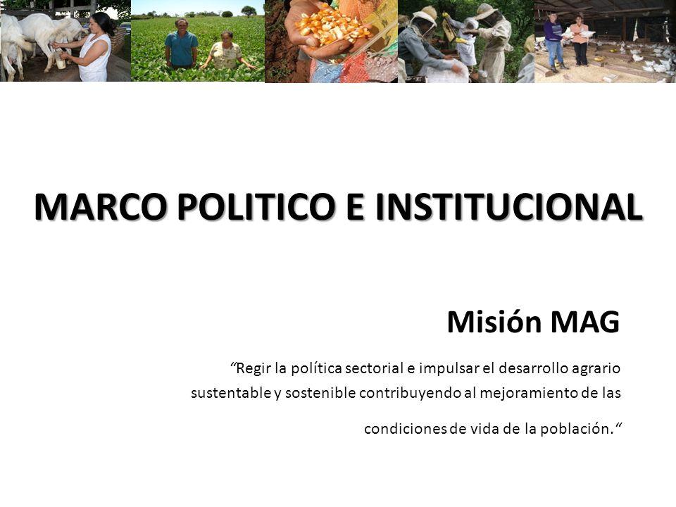 MARCO POLITICO E INSTITUCIONAL Misión MAGRegir la política sectorial e impulsar el desarrollo agrario sustentable y sostenible contribuyendo al mejora