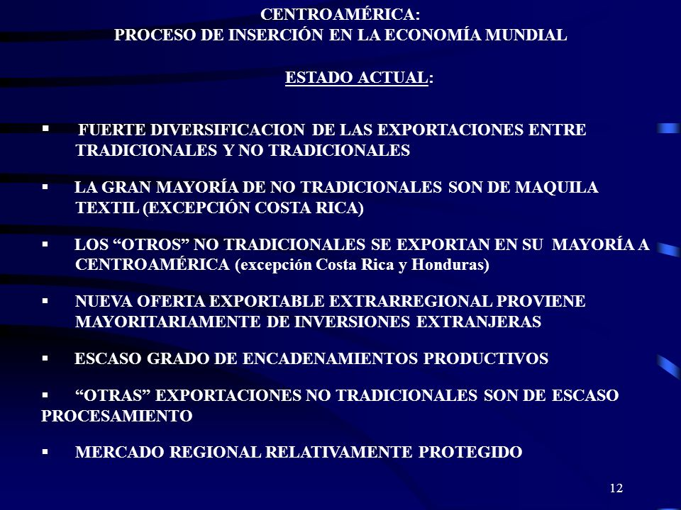 12 CENTROAMÉRICA: PROCESO DE INSERCIÓN EN LA ECONOMÍA MUNDIAL ESTADO ACTUAL: FUERTE DIVERSIFICACION DE LAS EXPORTACIONES ENTRE TRADICIONALES Y NO TRAD