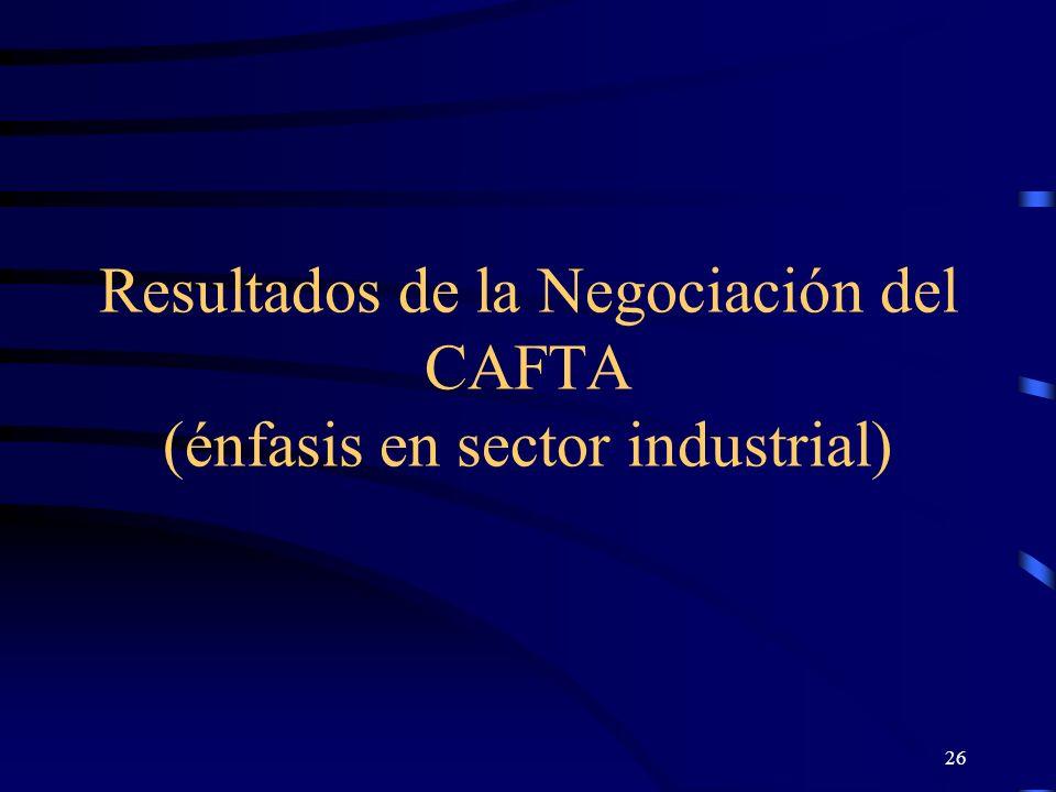 26 Resultados de la Negociación del CAFTA (énfasis en sector industrial)