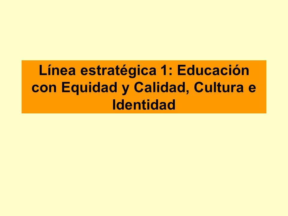 Línea estratégica 1: Educación con Equidad y Calidad, Cultura e Identidad