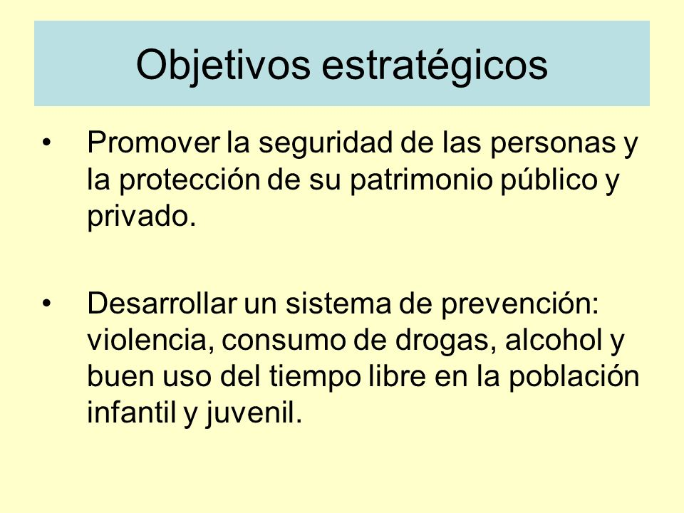 Objetivos estratégicos Promover la seguridad de las personas y la protección de su patrimonio público y privado. Desarrollar un sistema de prevención: