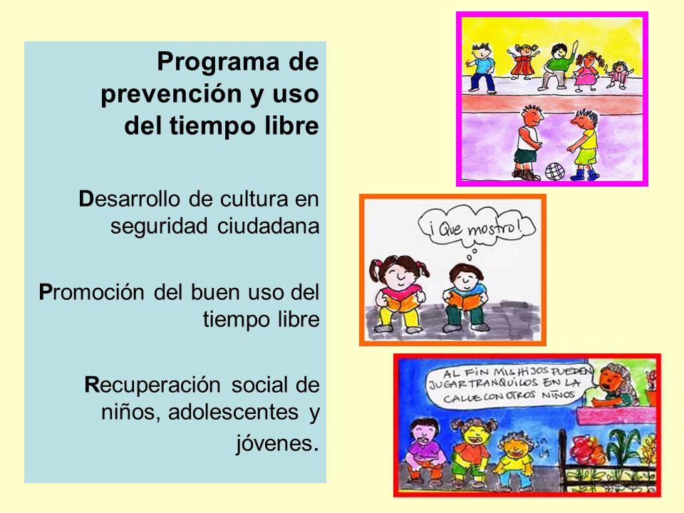 Programa de prevención y uso del tiempo libre Desarrollo de cultura en seguridad ciudadana Promoción del buen uso del tiempo libre Recuperación social