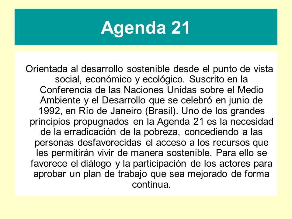 Agenda 21 Orientada al desarrollo sostenible desde el punto de vista social, económico y ecológico. Suscrito en la Conferencia de las Naciones Unidas