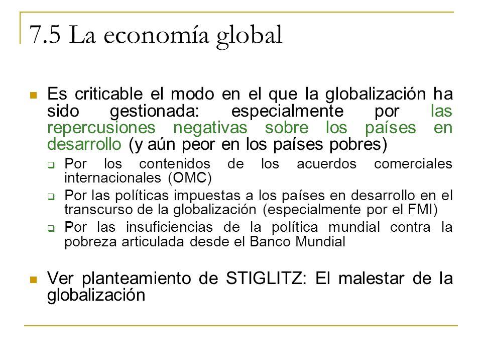 7.5 La economía global Es criticable el modo en el que la globalización ha sido gestionada: especialmente por las repercusiones negativas sobre los países en desarrollo (y aún peor en los países pobres) Por los contenidos de los acuerdos comerciales internacionales (OMC) Por las políticas impuestas a los países en desarrollo en el transcurso de la globalización (especialmente por el FMI) Por las insuficiencias de la política mundial contra la pobreza articulada desde el Banco Mundial Ver planteamiento de STIGLITZ: El malestar de la globalización