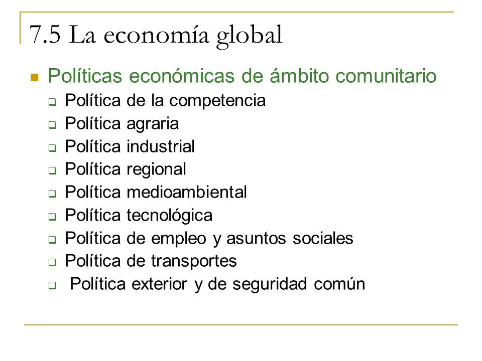 7.5 La economía global Políticas económicas de ámbito comunitario Política de la competencia Política agraria Política industrial Política regional Política medioambiental Política tecnológica Política de empleo y asuntos sociales Política de transportes Política exterior y de seguridad común