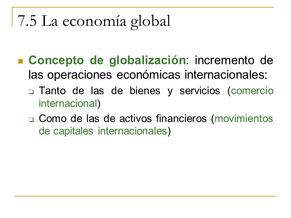 Concepto de globalización: incremento de las operaciones económicas internacionales: Tanto de las de bienes y servicios (comercio internacional) Como de las de activos financieros (movimientos de capitales internacionales)