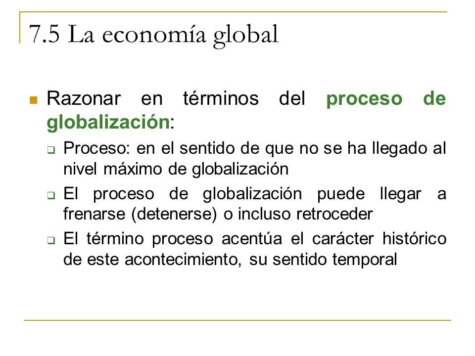 7.5 La economía global Razonar en términos del proceso de globalización: Proceso: en el sentido de que no se ha llegado al nivel máximo de globalización El proceso de globalización puede llegar a frenarse (detenerse) o incluso retroceder El término proceso acentúa el carácter histórico de este acontecimiento, su sentido temporal