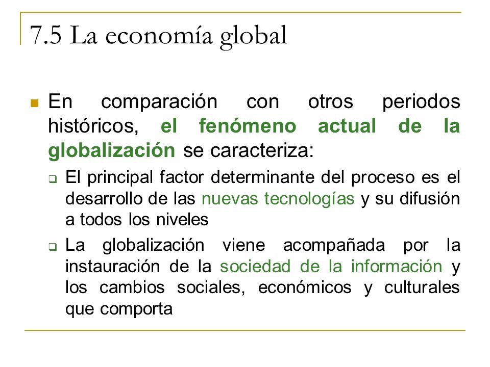 7.5 La economía global En comparación con otros periodos históricos, el fenómeno actual de la globalización se caracteriza: El principal factor determinante del proceso es el desarrollo de las nuevas tecnologías y su difusión a todos los niveles La globalización viene acompañada por la instauración de la sociedad de la información y los cambios sociales, económicos y culturales que comporta