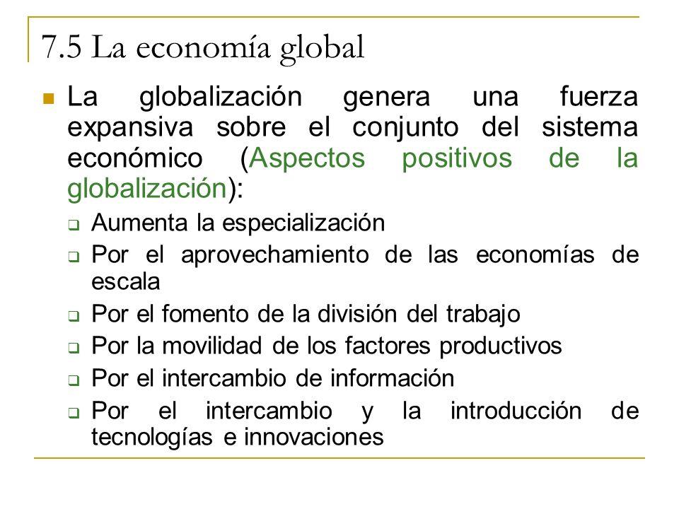 7.5 La economía global La globalización genera una fuerza expansiva sobre el conjunto del sistema económico (Aspectos positivos de la globalización): Aumenta la especialización Por el aprovechamiento de las economías de escala Por el fomento de la división del trabajo Por la movilidad de los factores productivos Por el intercambio de información Por el intercambio y la introducción de tecnologías e innovaciones