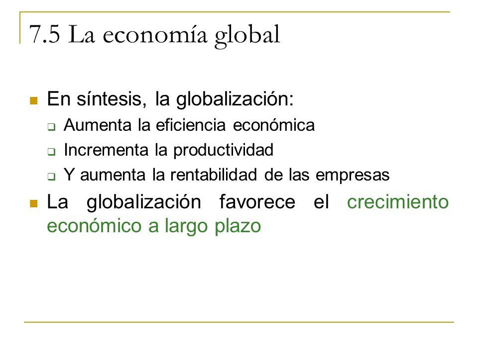 7.5 La economía global En síntesis, la globalización: Aumenta la eficiencia económica Incrementa la productividad Y aumenta la rentabilidad de las empresas La globalización favorece el crecimiento económico a largo plazo