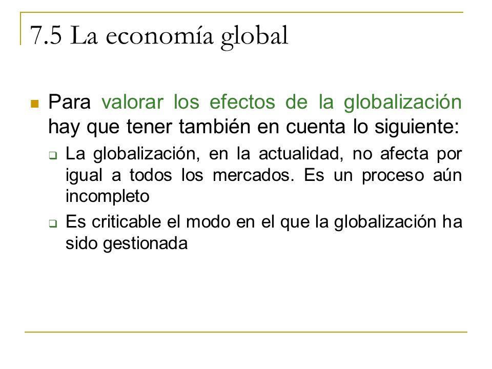 7.5 La economía global Para valorar los efectos de la globalización hay que tener también en cuenta lo siguiente: La globalización, en la actualidad, no afecta por igual a todos los mercados.