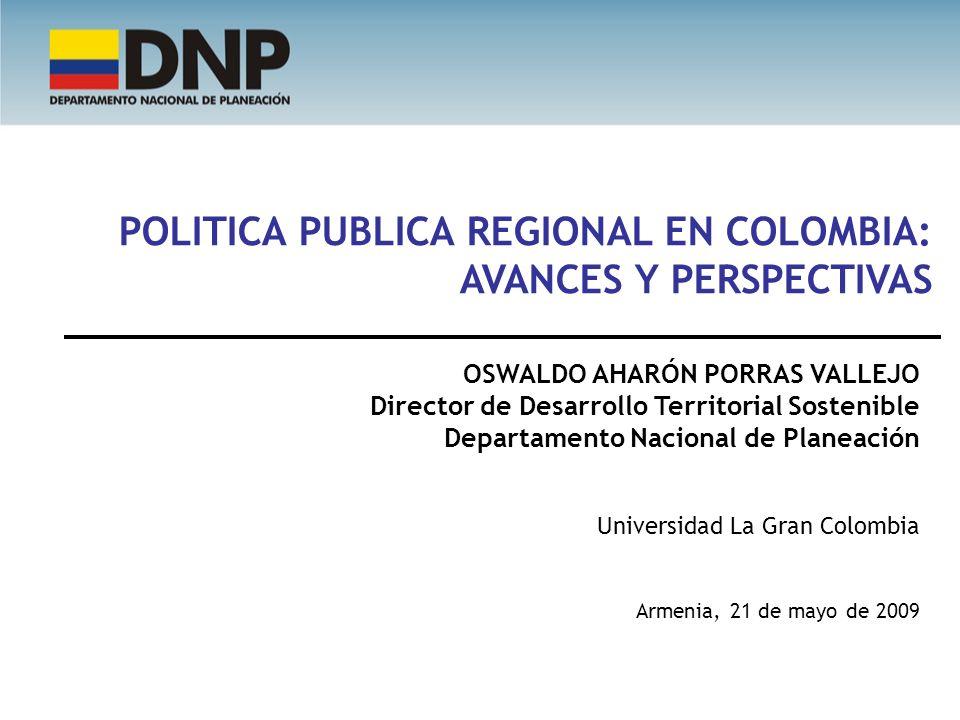 POLITICA PUBLICA REGIONAL EN COLOMBIA: AVANCES Y PERSPECTIVAS OSWALDO AHARÓN PORRAS VALLEJO Director de Desarrollo Territorial Sostenible Departamento