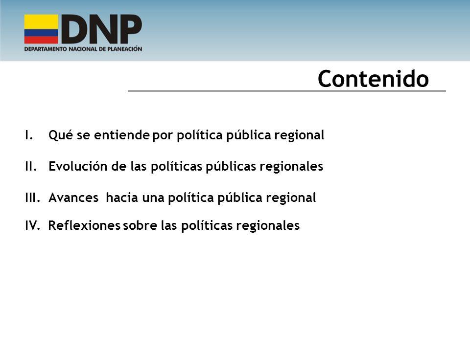 Contenido I.Qué se entiende por política pública regional II.Evolución de las políticas públicas regionales III.Avances hacia una política pública reg