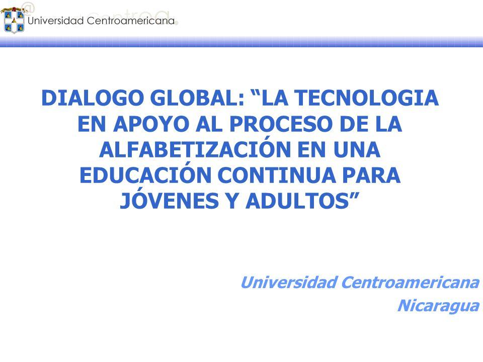 DIALOGO GLOBAL: LA TECNOLOGIA EN APOYO AL PROCESO DE LA ALFABETIZACIÓN EN UNA EDUCACIÓN CONTINUA PARA JÓVENES Y ADULTOS Universidad Centroamericana Ni