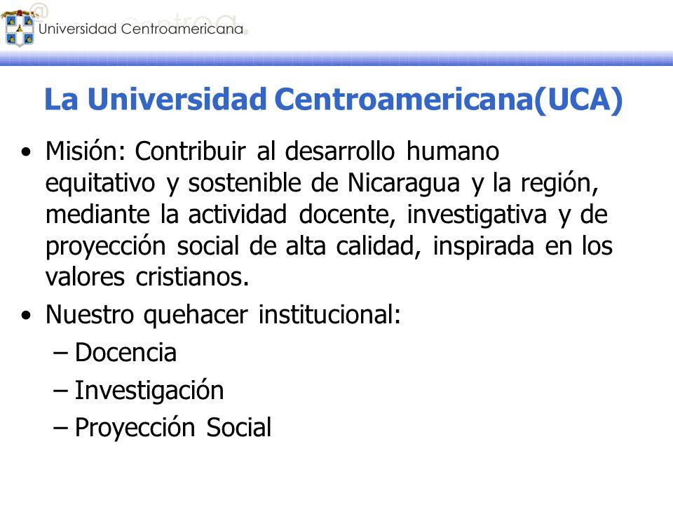 La Universidad Centroamericana(UCA) Misión: Contribuir al desarrollo humano equitativo y sostenible de Nicaragua y la región, mediante la actividad do