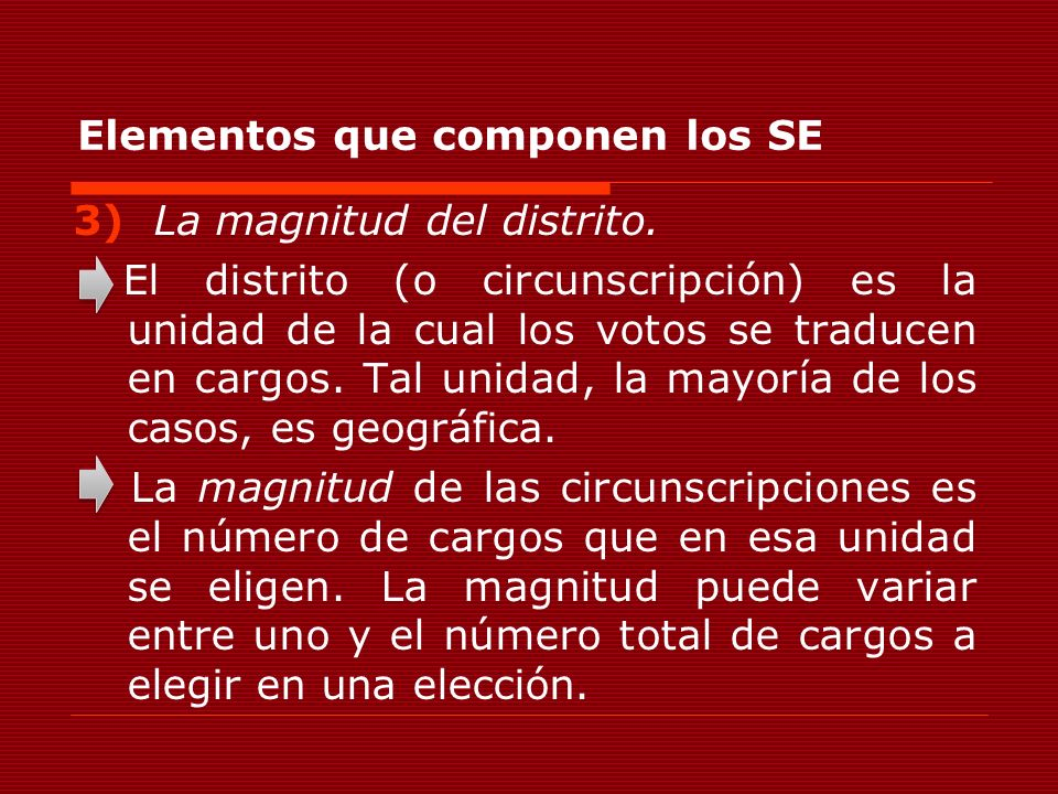 Elementos que componen los SE 3) La magnitud del distrito. El distrito (o circunscripción) es la unidad de la cual los votos se traducen en cargos. Ta
