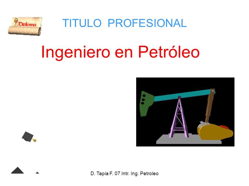 D. Tapia F. 07 Intr. Ing. Petroleo TITULO PROFESIONAL Ingeniero en Petróleo