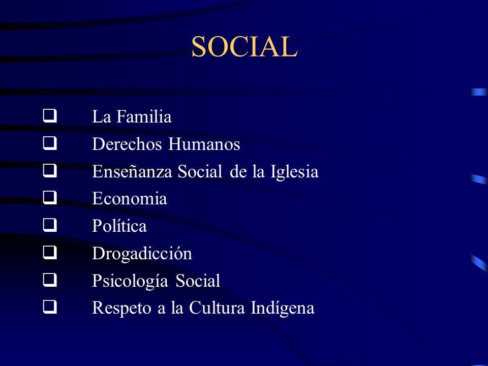 SOCIAL La Familia Derechos Humanos Enseñanza Social de la Iglesia Economia Política Drogadicción Psicología Social Respeto a la Cultura Indígena