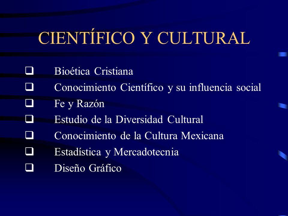 CIENTÍFICO Y CULTURAL Bioética Cristiana Conocimiento Científico y su influencia social Fe y Razón Estudio de la Diversidad Cultural Conocimiento de la Cultura Mexicana Estadística y Mercadotecnia Diseño Gráfico