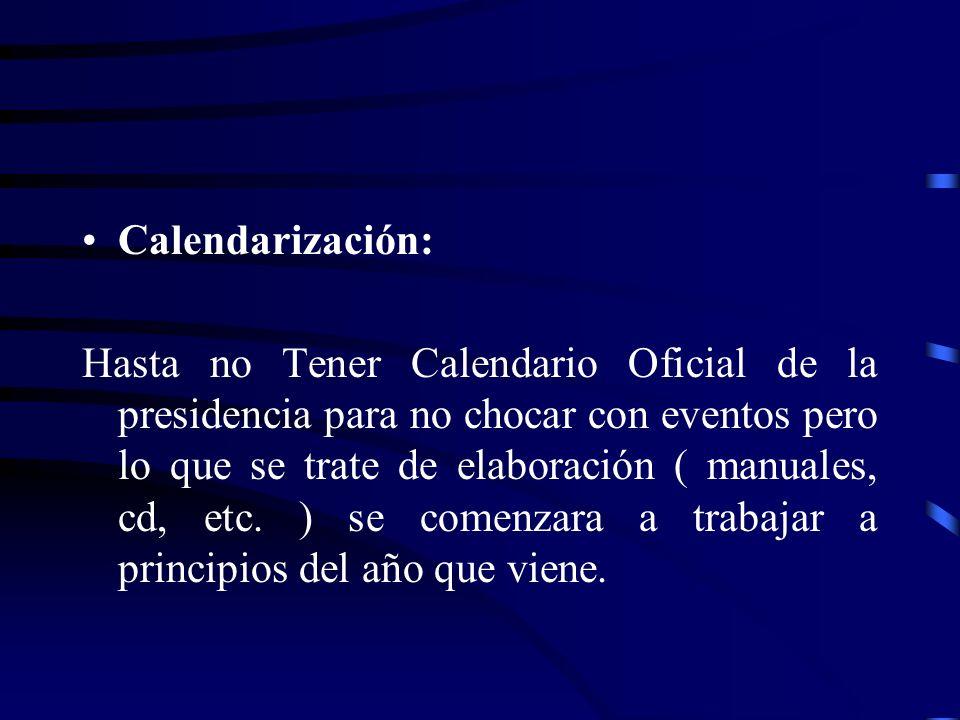 Calendarización: Hasta no Tener Calendario Oficial de la presidencia para no chocar con eventos pero lo que se trate de elaboración ( manuales, cd, etc.