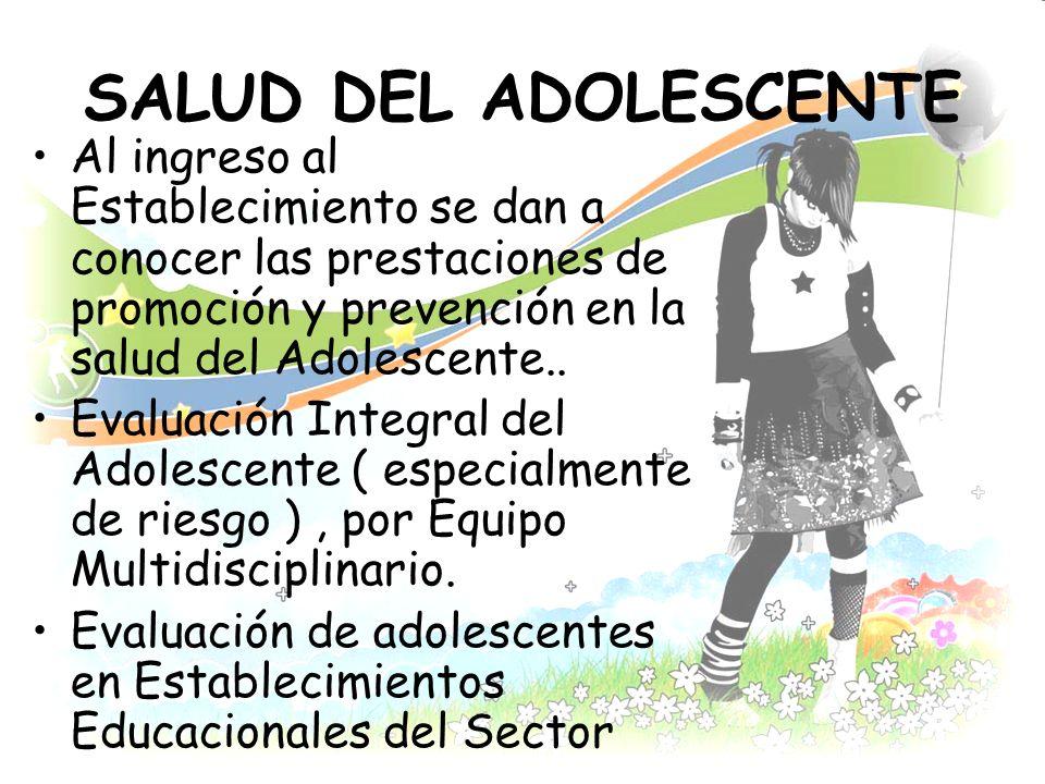 SALUD DEL ADOLESCENTE Al ingreso al Establecimiento se dan a conocer las prestaciones de promoción y prevención en la salud del Adolescente.. Evaluaci