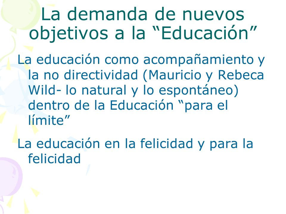 La demanda de nuevos objetivos a la Educación La educación como acompañamiento y la no directividad (Mauricio y Rebeca Wild- lo natural y lo espontáneo) dentro de la Educación para el límite La educación en la felicidad y para la felicidad