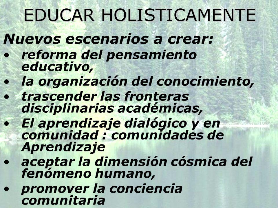 EDUCAR HOLISTICAMENTE Nuevos escenarios a crear: reforma del pensamiento educativo, la organización del conocimiento, trascender las fronteras discipl