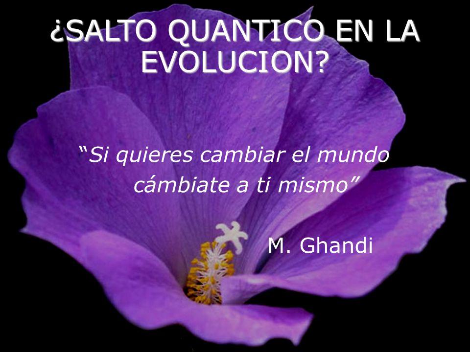 ¿SALTO QUANTICO EN LA EVOLUCION? Si quieres cambiar el mundo cámbiate a ti mismo M. Ghandi