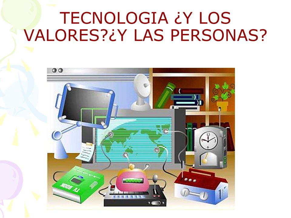 TECNOLOGIA ¿Y LOS VALORES?¿Y LAS PERSONAS?