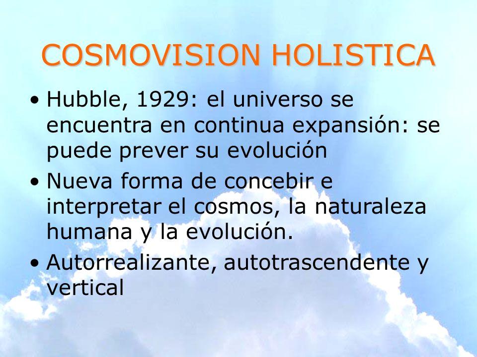 COSMOVISION HOLISTICA Hubble, 1929: el universo se encuentra en continua expansión: se puede prever su evolución Nueva forma de concebir e interpretar el cosmos, la naturaleza humana y la evolución.